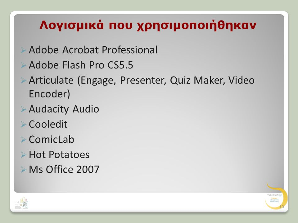 Λογισμικά που χρησιμοποιήθηκαν  Adobe Acrobat Professional  Adobe Flash Pro CS5.5  Articulate (Engage, Presenter, Quiz Maker, Video Encoder)  Audacity Audio  Cooledit  ComicLab  Hot Potatoes  Ms Office 2007 10
