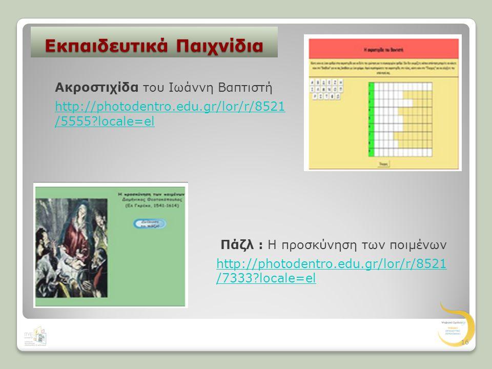 Εκπαιδευτικά Παιχνίδια http://photodentro.edu.gr/lor/r/8521 /5555?locale=el Ακροστιχίδα του Ιωάννη Βαπτιστή http://photodentro.edu.gr/lor/r/8521 /7333?locale=el Πάζλ : Η προσκύνηση των ποιμένων 16