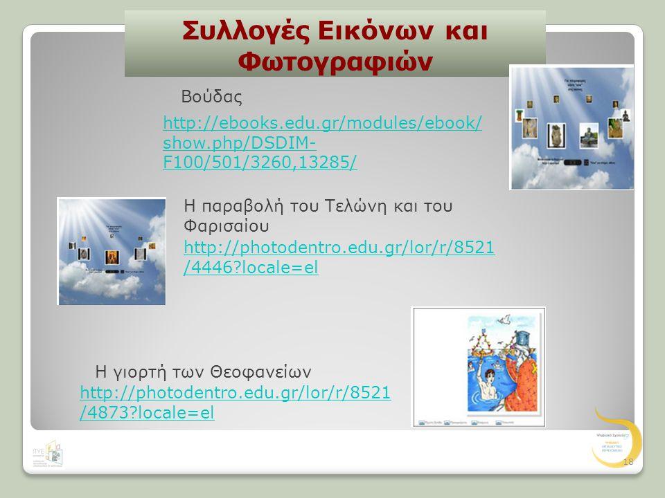 Συλλογές Εικόνων και Φωτογραφιών Η παραβολή του Τελώνη και του Φαρισαίου http://photodentro.edu.gr/lor/r/8521 /4446 locale=el Η γιορτή των Θεοφανείων http://photodentro.edu.gr/lor/r/8521 /4873 locale=el 18 http://ebooks.edu.gr/modules/ebook/ show.php/DSDIM- F100/501/3260,13285/ Βούδας