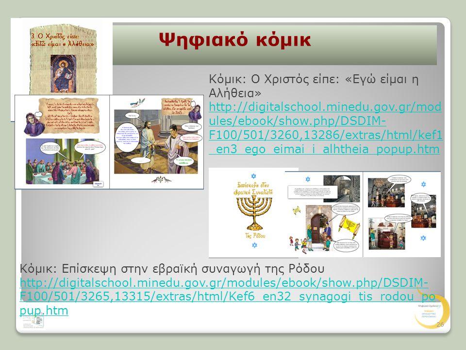 Ψηφιακό κόμικ Κόμικ: Ο Χριστός είπε: «Εγώ είμαι η Αλήθεια» http://digitalschool.minedu.gov.gr/mod ules/ebook/show.php/DSDIM- F100/501/3260,13286/extras/html/kef1 _en3_ego_eimai_i_alhtheia_popup.htm Κόμικ: Επίσκεψη στην εβραϊκή συναγωγή της Ρόδου http://digitalschool.minedu.gov.gr/modules/ebook/show.php/DSDIM- F100/501/3265,13315/extras/html/Kef6_en32_synagogi_tis_rodou_po pup.htm 26