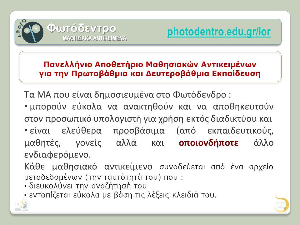 photodentro.edu.gr/lorΦωτόδεντρο ΜΑΘΗΣΙΑΚΑ ΑΝΤΙΚΕΙΜΕΝΑ ΜΑΘΗΣΙΑΚΑ ΑΝΤΙΚΕΙΜΕΝΑ Πανελλήνιο Αποθετήριο Μαθησιακών Αντικειμένων για την Πρωτοβάθμια και Δευτεροβάθμια Εκπαίδευση Τα ΜΑ που είναι δημοσιευμένα στο Φωτόδενδρο : μπορούν εύκολα να ανακτηθούν και να αποθηκευτούν στον προσωπικό υπολογιστή για χρήση εκτός διαδικτύου και είναι ελεύθερα προσβάσιμα (από εκπαιδευτικούς, μαθητές, γονείς αλλά και οποιονδήποτε άλλο ενδιαφερόμενο.