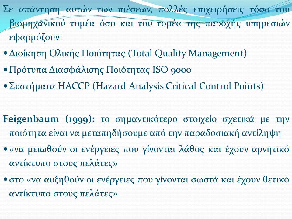 Σε απάντηση αυτών των πιέσεων, πολλές επιχειρήσεις τόσο του βιομηχανικού τομέα όσο και του τομέα της παροχής υπηρεσιών εφαρμόζουν: Διοίκηση Ολικής Ποιότητας (Total Quality Management) Πρότυπα Διασφάλισης Ποιότητας ISO 9000 Συστήματα HACCP (Hazard Analysis Critical Control Points) Feigenbaum (1999): το σημαντικότερο στοιχείο σχετικά με την ποιότητα είναι να μεταπηδήσουμε από την παραδοσιακή αντίληψη «να μειωθούν οι ενέργειες που γίνονται λάθος και έχουν αρνητικό αντίκτυπο στους πελάτες» στο «να αυξηθούν οι ενέργειες που γίνονται σωστά και έχουν θετικό αντίκτυπο στους πελάτες».