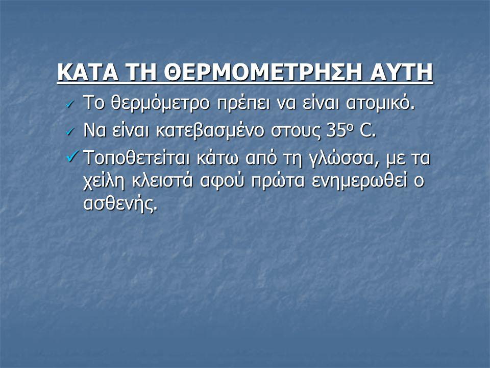 ΚΑΤΑ ΤΗ ΘΕΡΜΟΜΕΤΡΗΣΗ ΑΥΤΗ Το θερμόμετρο πρέπει να είναι ατομικό. Το θερμόμετρο πρέπει να είναι ατομικό. Να είναι κατεβασμένο στους 35 ο C. Να είναι κα
