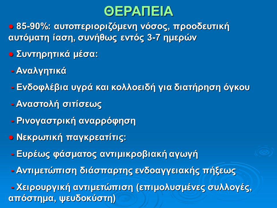 ΘΕΡΑΠΕΙΑ ● 85-90%: αυτοπεριοριζόμενη νόσος, προοδευτική αυτόματη ίαση, συνήθως εντός 3-7 ημερών ● Συντηρητικά μέσα: - Αναλγητικά - Αναλγητικά - Ενδοφλέβια υγρά και κολλοειδή για διατήρηση όγκου - Ενδοφλέβια υγρά και κολλοειδή για διατήρηση όγκου - Αναστολή σιτίσεως - Αναστολή σιτίσεως - Ρινογαστρική αναρρόφηση - Ρινογαστρική αναρρόφηση ● Νεκρωτική παγκρεατίτις: - Ευρέως φάσματος αντιμικροβιακή αγωγή - Ευρέως φάσματος αντιμικροβιακή αγωγή - Αντιμετώπιση διάσπαρτης ενδοαγγειακής πήξεως - Αντιμετώπιση διάσπαρτης ενδοαγγειακής πήξεως - Χειρουργική αντιμετώπιση (επιμολυσμένες συλλογές, απόστημα, ψευδοκύστη) - Χειρουργική αντιμετώπιση (επιμολυσμένες συλλογές, απόστημα, ψευδοκύστη)