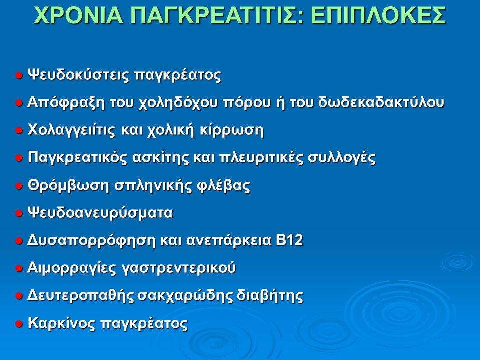 ΧΡΟΝΙΑ ΠΑΓΚΡΕΑΤΙΤΙΣ: ΕΠΙΠΛΟΚΕΣ ● Ψευδοκύστεις παγκρέατος ● Απόφραξη του χοληδόχου πόρου ή του δωδεκαδακτύλου ● Χολαγγειίτις και χολική κίρρωση ● Παγκρεατικός ασκίτης και πλευριτικές συλλογές ● Θρόμβωση σπληνικής φλέβας ● Ψευδοανευρύσματα ● Δυσαπορρόφηση και ανεπάρκεια Β12 ● Αιμορραγίες γαστρεντερικού ● Δευτεροπαθής σακχαρώδης διαβήτης ● Καρκίνος παγκρέατος