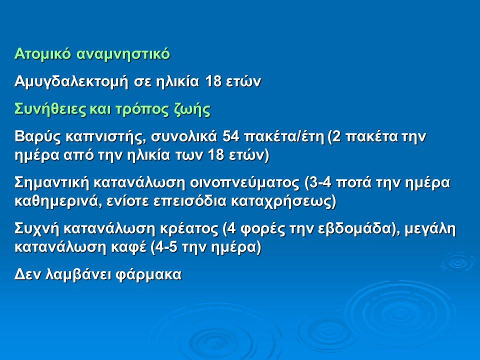 Ατομικό αναμνηστικό Αμυγδαλεκτομή σε ηλικία 18 ετών Συνήθειες και τρόπος ζωής Βαρύς καπνιστής, συνολικά 54 πακέτα/έτη (2 πακέτα την ημέρα από την ηλικία των 18 ετών) Σημαντική κατανάλωση οινοπνεύματος (3-4 ποτά την ημέρα καθημερινά, ενίοτε επεισόδια καταχρήσεως) Συχνή κατανάλωση κρέατος (4 φορές την εβδομάδα), μεγάλη κατανάλωση καφέ (4-5 την ημέρα) Δεν λαμβάνει φάρμακα