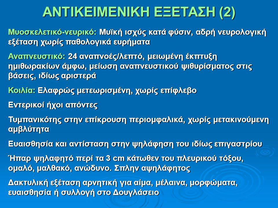 ΑΝΤΙΚΕΙΜΕΝΙΚΗ ΕΞΕΤΑΣΗ (2) Μυοσκελετικό-νευρικό: Μυϊκή ισχύς κατά φύσιν, αδρή νευρολογική εξέταση χωρίς παθολογικά ευρήματα Αναπνευστικό: 24 αναπνοές/λεπτό, μειωμένη έκπτυξη ημιθωρακίων άμφω, μείωση αναπνευστικού ψιθυρίσματος στις βάσεις, ιδίως αριστερά Κοιλία: Ελαφρώς μετεωρισμένη, χωρίς επίφλεβο Εντερικοί ήχοι απόντες Τυμπανικότης στην επίκρουση περιομφαλικά, χωρίς μετακινούμενη αμβλύτητα Ευαισθησία και αντίσταση στην ψηλάφηση του ιδίως επιγαστρίου Ήπαρ ψηλαφητό περί τα 3 cm κάτωθεν του πλευρικού τόξου, ομαλό, μαλθακό, ανώδυνο.