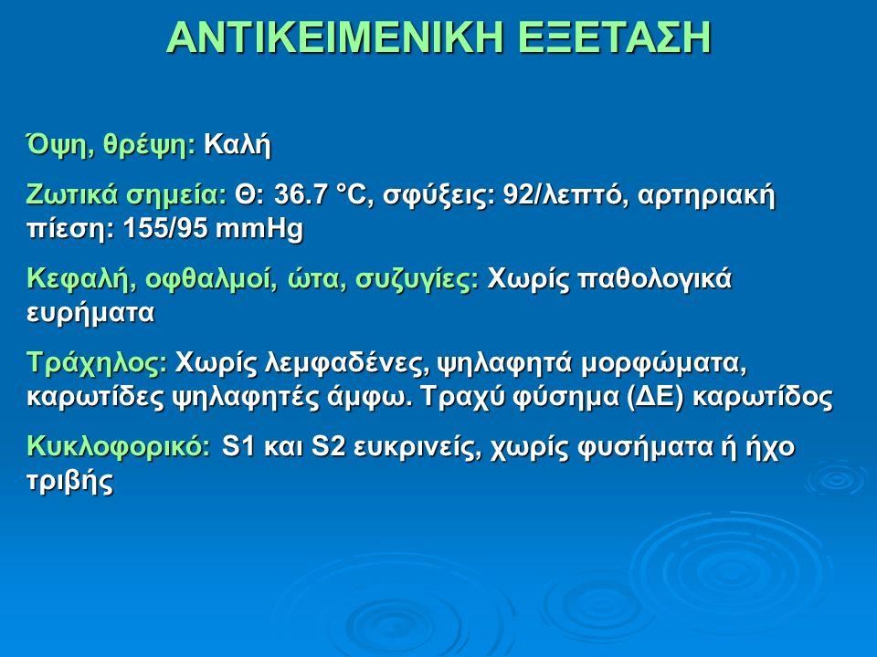 ΑΝΤΙΚΕΙΜΕΝΙΚΗ ΕΞΕΤΑΣΗ Όψη, θρέψη: Καλή Ζωτικά σημεία: Θ: 36.7 °C, σφύξεις: 92/λεπτό, αρτηριακή πίεση: 155/95 mmHg Κεφαλή, οφθαλμοί, ώτα, συζυγίες: Χωρίς παθολογικά ευρήματα Τράχηλος: Χωρίς λεμφαδένες, ψηλαφητά μορφώματα, καρωτίδες ψηλαφητές άμφω.