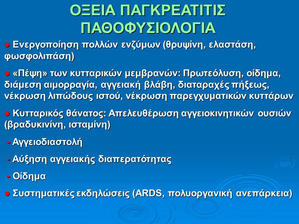 ΟΞΕΙΑ ΠΑΓΚΡΕΑΤΙΤΙΣ ΠΑΘΟΦΥΣΙΟΛΟΓΙΑ ● Ενεργοποίηση πολλών ενζύμων (θρυψίνη, ελαστάση, φωσφολιπάση) ● «Πέψη» των κυτταρικών μεμβρανών: Πρωτεόλυση, οίδημα, διάμεση αιμορραγία, αγγειακή βλάβη, διαταραχές πήξεως, νέκρωση λιπώδους ιστού, νέκρωση παρεγχυματικών κυττάρων ● Κυτταρικός θάνατος: Απελευθέρωση αγγειοκινητικών ουσιών (βραδυκινίνη, ισταμίνη) - Αγγειοδιαστολή - Αγγειοδιαστολή - Αύξηση αγγειακής διαπερατότητας - Αύξηση αγγειακής διαπερατότητας - Οίδημα - Οίδημα ● Συστηματικές εκδηλώσεις (ARDS, πολυοργανική ανεπάρκεια)