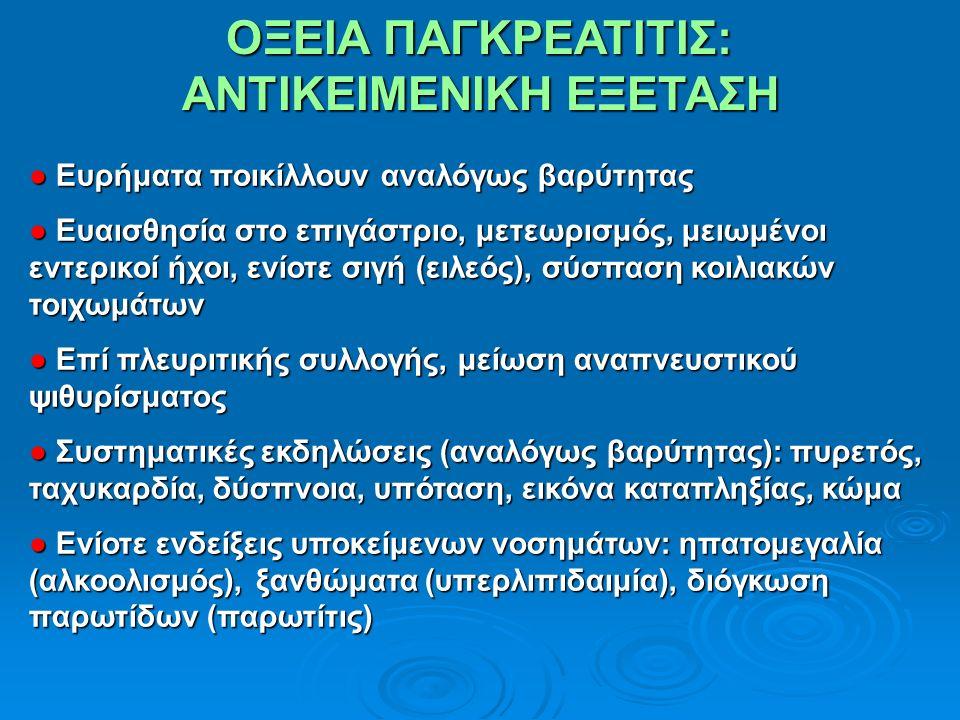 ΟΞΕΙΑ ΠΑΓΚΡΕΑΤΙΤΙΣ: ΑΝΤΙΚΕΙΜΕΝΙΚΗ ΕΞΕΤΑΣΗ ● Ευρήματα ποικίλλουν αναλόγως βαρύτητας ● Ευαισθησία στο επιγάστριο, μετεωρισμός, μειωμένοι εντερικοί ήχοι, ενίοτε σιγή (ειλεός), σύσπαση κοιλιακών τοιχωμάτων ● Επί πλευριτικής συλλογής, μείωση αναπνευστικού ψιθυρίσματος ● Συστηματικές εκδηλώσεις (αναλόγως βαρύτητας): πυρετός, ταχυκαρδία, δύσπνοια, υπόταση, εικόνα καταπληξίας, κώμα ● Ενίοτε ενδείξεις υποκείμενων νοσημάτων: ηπατομεγαλία (αλκοολισμός), ξανθώματα (υπερλιπιδαιμία), διόγκωση παρωτίδων (παρωτίτις)