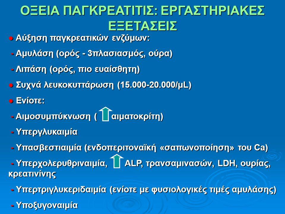 ΟΞΕΙΑ ΠΑΓΚΡΕΑΤΙΤΙΣ: ΕΡΓΑΣΤΗΡΙΑΚΕΣ ΕΞΕΤΑΣΕΙΣ ● Αύξηση παγκρεατικών ενζύμων: - Αμυλάση (ορός - 3πλασιασμός, ούρα) - Αμυλάση (ορός - 3πλασιασμός, ούρα) - Λιπάση (ορός, πιο ευαίσθητη) - Λιπάση (ορός, πιο ευαίσθητη) ● Συχνά λευκοκυττάρωση (15.000-20.000/μL) ● Ενίοτε: - Αιμοσυμπύκνωση ( αιματοκρίτη) - Αιμοσυμπύκνωση ( αιματοκρίτη) - Υπεργλυκαιμία - Υπεργλυκαιμία - Υπασβεστιαιμία (ενδοπεριτοναϊκή «σαπωνοποίηση» του Ca) - Υπασβεστιαιμία (ενδοπεριτοναϊκή «σαπωνοποίηση» του Ca) - Υπερχολερυθριναιμία, ALP, τρανσαμινασών, LDH, ουρίας, κρεατινίνης - Υπερχολερυθριναιμία, ALP, τρανσαμινασών, LDH, ουρίας, κρεατινίνης - Υπερτριγλυκεριδαιμία (ενίοτε με φυσιολογικές τιμές αμυλάσης) - Υπερτριγλυκεριδαιμία (ενίοτε με φυσιολογικές τιμές αμυλάσης) - Υποξυγοναιμία - Υποξυγοναιμία