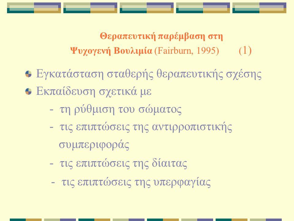 Θεραπευτική παρέμβαση στη Ψυχογενή Βουλιμία (Fairburn, 1995) ( 1) Εγκατάσταση σταθερής θεραπευτικής σχέσης Εκπαίδευση σχετικά με - τη ρύθμιση του σώμα