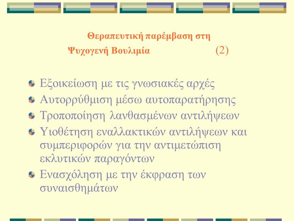 Θεραπευτική παρέμβαση στη Ψυχογενή Βουλιμία (2) Εξοικείωση με τις γνωσιακές αρχές Αυτορρύθμιση μέσω αυτοπαρατήρησης Τροποποίηση λανθασμένων αντιλήψεων