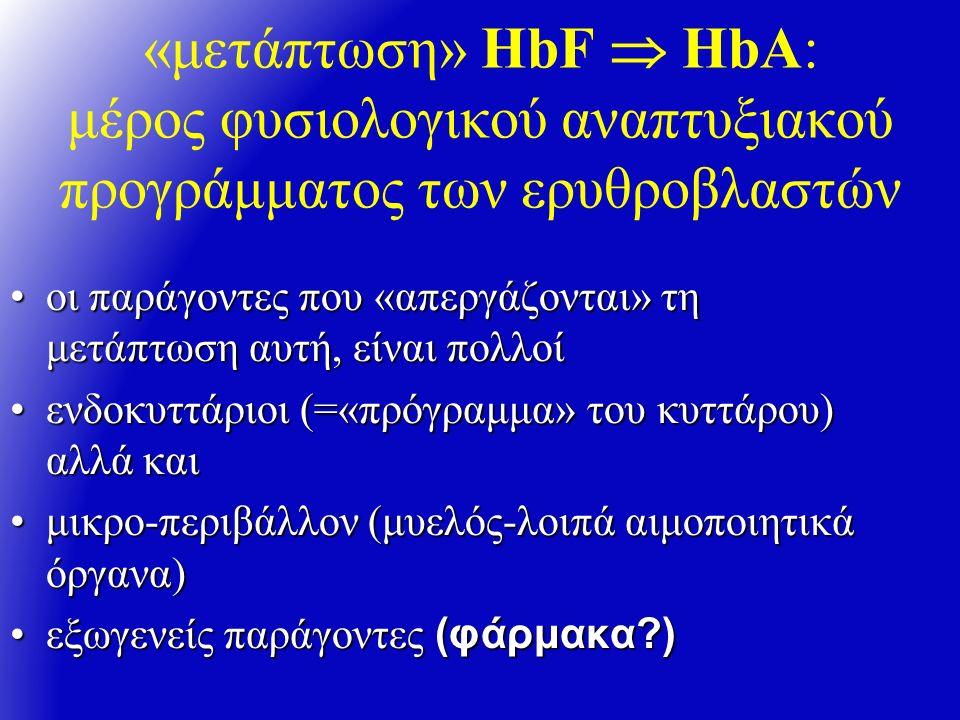 «μετάπτωση» HbF  HbA: μέρος φυσιολογικού αναπτυξιακού προγράμματος των ερυθροβλαστών oι παράγοντες που «απεργάζονται» τη μετάπτωση αυτή, είναι πολλοίoι παράγοντες που «απεργάζονται» τη μετάπτωση αυτή, είναι πολλοί ενδοκυττάριοι (=«πρόγραμμα» του κυττάρου) αλλά καιενδοκυττάριοι (=«πρόγραμμα» του κυττάρου) αλλά και μικρο-περιβάλλον (μυελός-λοιπά αιμοποιητικά όργανα)μικρο-περιβάλλον (μυελός-λοιπά αιμοποιητικά όργανα) εξωγενείς παράγοντες (φάρμακα )εξωγενείς παράγοντες (φάρμακα )