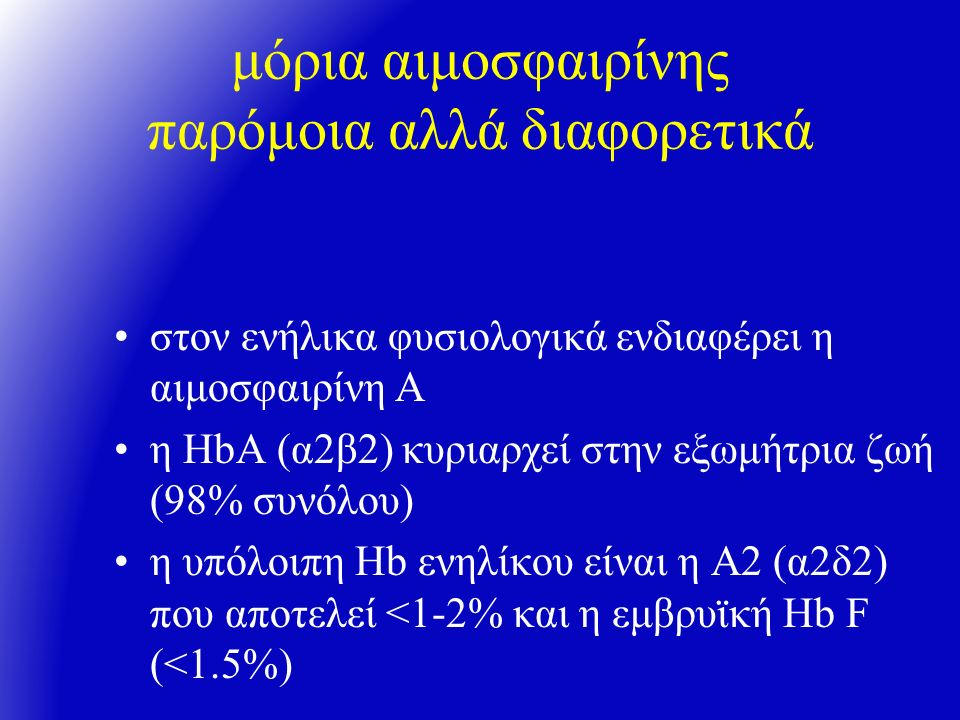 μόρια αιμοσφαιρίνης παρόμοια αλλά διαφορετικά στον ενήλικα φυσιολογικά ενδιαφέρει η αιμοσφαιρίνη Α η ΗbA (α2β2) κυριαρχεί στην εξωμήτρια ζωή (98% συνόλου) η υπόλοιπη Hb ενηλίκου είναι η Α2 (α2δ2) που αποτελεί <1-2% και η εμβρυϊκή Ηb F (<1.5%)