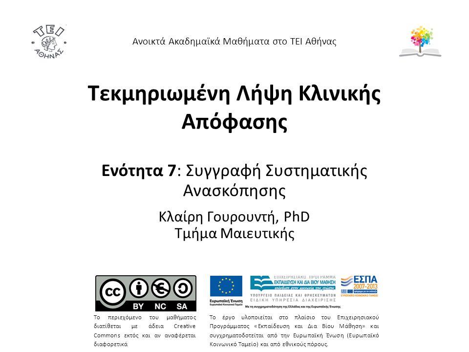 Τεκμηριωμένη Λήψη Κλινικής Απόφασης Ενότητα 7: Συγγραφή Συστηματικής Ανασκόπησης Κλαίρη Γουρουντή, PhD Τμήμα Μαιευτικής Ανοικτά Ακαδημαϊκά Μαθήματα στο ΤΕΙ Αθήνας Το περιεχόμενο του μαθήματος διατίθεται με άδεια Creative Commons εκτός και αν αναφέρεται διαφορετικά Το έργο υλοποιείται στο πλαίσιο του Επιχειρησιακού Προγράμματος «Εκπαίδευση και Δια Βίου Μάθηση» και συγχρηματοδοτείται από την Ευρωπαϊκή Ένωση (Ευρωπαϊκό Κοινωνικό Ταμείο) και από εθνικούς πόρους.