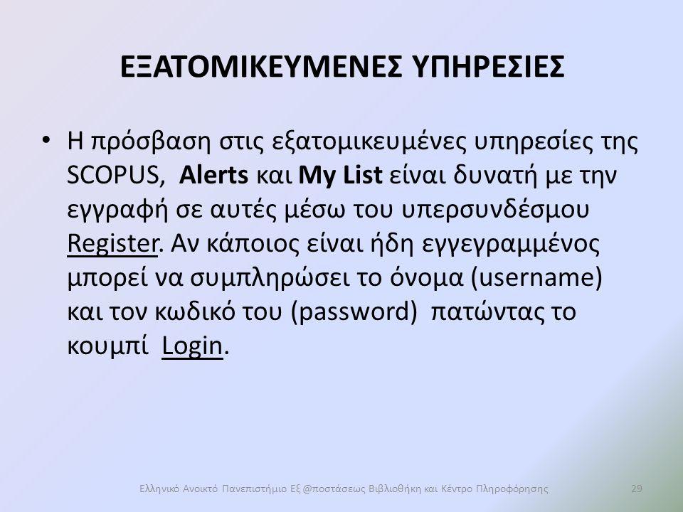 EΞΑΤΟΜΙΚΕΥΜΕΝΕΣ ΥΠΗΡΕΣΙΕΣ Η πρόσβαση στις εξατομικευμένες υπηρεσίες της SCOPUS, Alerts και My List είναι δυνατή με την εγγραφή σε αυτές μέσω του υπερσυνδέσμου Register.