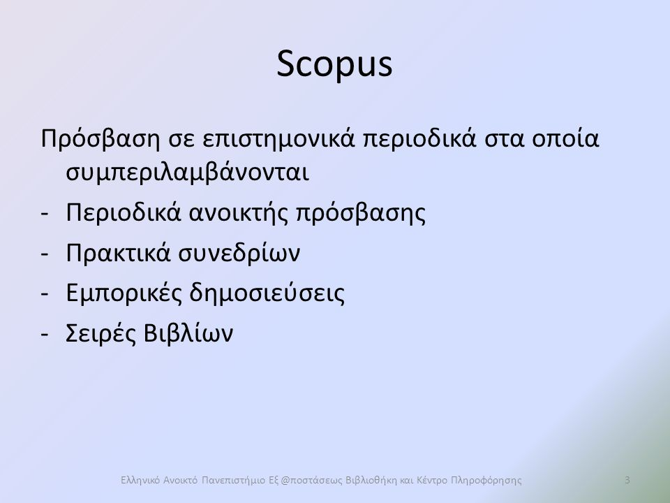 Scopus Πρόσβαση σε επιστημονικά περιοδικά στα οποία συμπεριλαμβάνονται -Περιοδικά ανοικτής πρόσβασης -Πρακτικά συνεδρίων -Εμπορικές δημοσιεύσεις -Σειρές Βιβλίων Ελληνικό Ανοικτό Πανεπιστήμιο Εξ @ποστάσεως Βιβλιοθήκη και Κέντρο Πληροφόρησης3