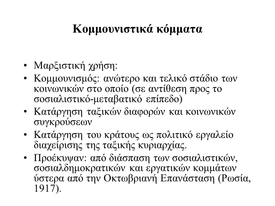 Κομμουνιστικά κόμματα Μαρξιστική χρήση: Κομμουνισμός: ανώτερο και τελικό στάδιο των κοινωνικών στο οποίο (σε αντίθεση προς το σοσιαλιστικό-μεταβατικό επίπεδο) Κατάργηση ταξικών διαφορών και κοινωνικών συγκρούσεων Κατάργηση του κράτους ως πολιτικό εργαλείο διαχείρισης της ταξικής κυριαρχίας.