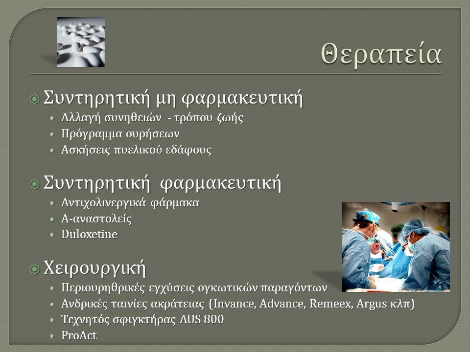  Συντηρητική μη φαρμακευτική Αλλαγή συνηθειών - τρόπου ζωής Αλλαγή συνηθειών - τρόπου ζωής Πρόγραμμα ουρήσεων Πρόγραμμα ουρήσεων Ασκήσεις πυελικού εδάφους Ασκήσεις πυελικού εδάφους  Συντηρητική φαρμακευτική Αντιχολινεργικά φάρμακα Αντιχολινεργικά φάρμακα Α - αναστολείς Α - αναστολείς Duloxetine Duloxetine  Χειρουργική Περιουρηθρικές εγχύσεις ογκωτικών παραγόντων Περιουρηθρικές εγχύσεις ογκωτικών παραγόντων Ανδρικές ταινίες ακράτειας (Invance, Advance, Remeex, Argus κλπ ) Ανδρικές ταινίες ακράτειας (Invance, Advance, Remeex, Argus κλπ ) Τεχνητός σφιγκτήρας AUS 800 Τεχνητός σφιγκτήρας AUS 800 ProAct ProAct