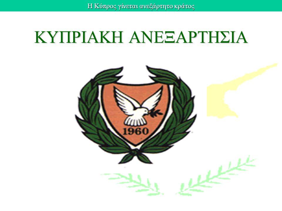 Η Κύπρος γίνεται ανεξάρτητο κράτος ΚΥΠΡΙΑΚΗ ΑΝΕΞΑΡΤΗΣΙΑ