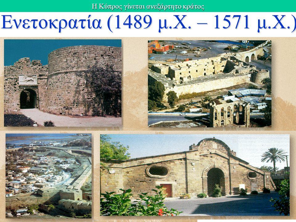 Η Κύπρος γίνεται ανεξάρτητο κράτος Eνετοκρατία Eνετοκρατία (1489 μ.Χ. – 1571 μ.Χ.)