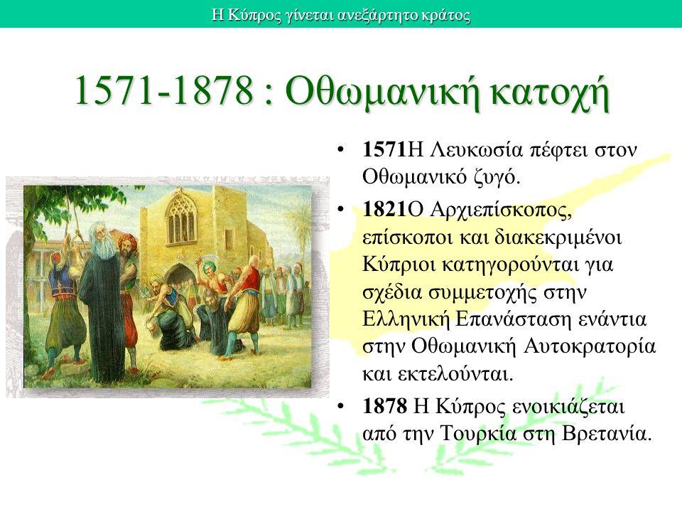 Η Κύπρος γίνεται ανεξάρτητο κράτος 1571-1878 : Οθωμανική κατοχή 1571H Λευκωσία πέφτει στον Oθωμανικό ζυγό. 1821O Aρχιεπίσκοπος, επίσκοποι και διακεκρι