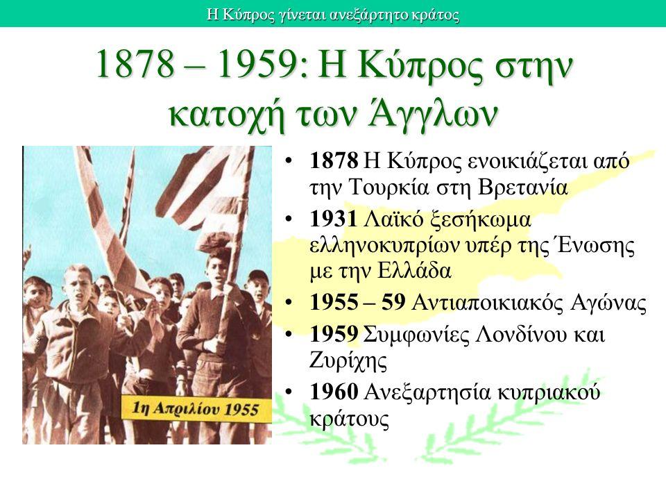 Η Κύπρος γίνεται ανεξάρτητο κράτος 1878 – 1959: Η Κύπρος στην κατοχή των Άγγλων 1878 Η Κύπρος ενοικιάζεται από την Τουρκία στη Βρετανία 1931 Λαϊκό ξεσ