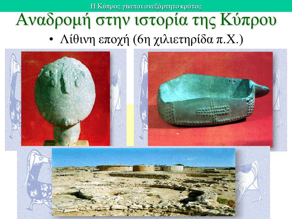 Η Κύπρος γίνεται ανεξάρτητο κράτος Αναδρομή στην ιστορία της Κύπρου Λίθινη εποχή (6η χιλιετηρίδα π.Χ.)