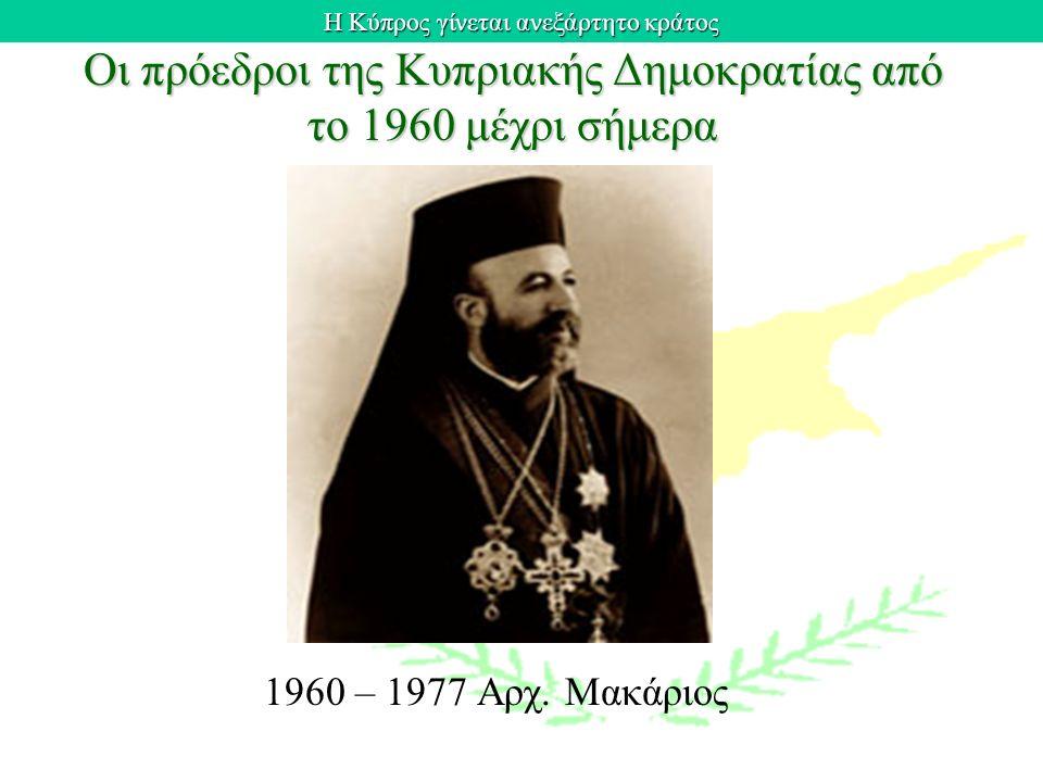 Η Κύπρος γίνεται ανεξάρτητο κράτος Οι πρόεδροι της Κυπριακής Δημοκρατίας από το 1960 μέχρι σήμερα 1960 – 1977 Αρχ. Μακάριος