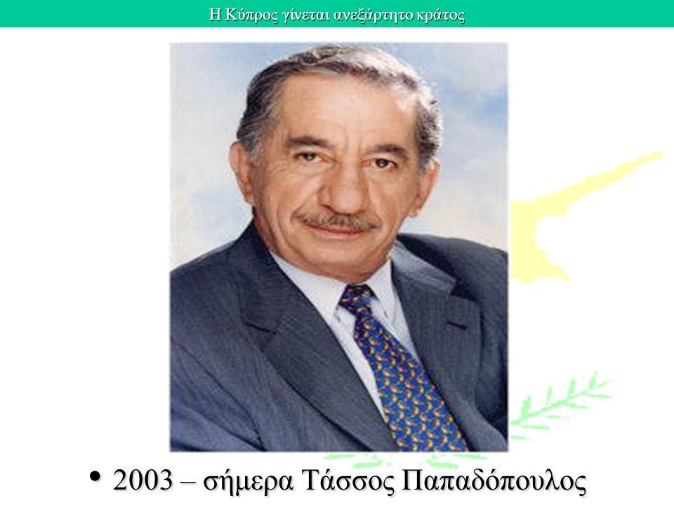 Η Κύπρος γίνεται ανεξάρτητο κράτος 2003 – σήμερα Τάσσος Παπαδόπουλος 2003 – σήμερα Τάσσος Παπαδόπουλος