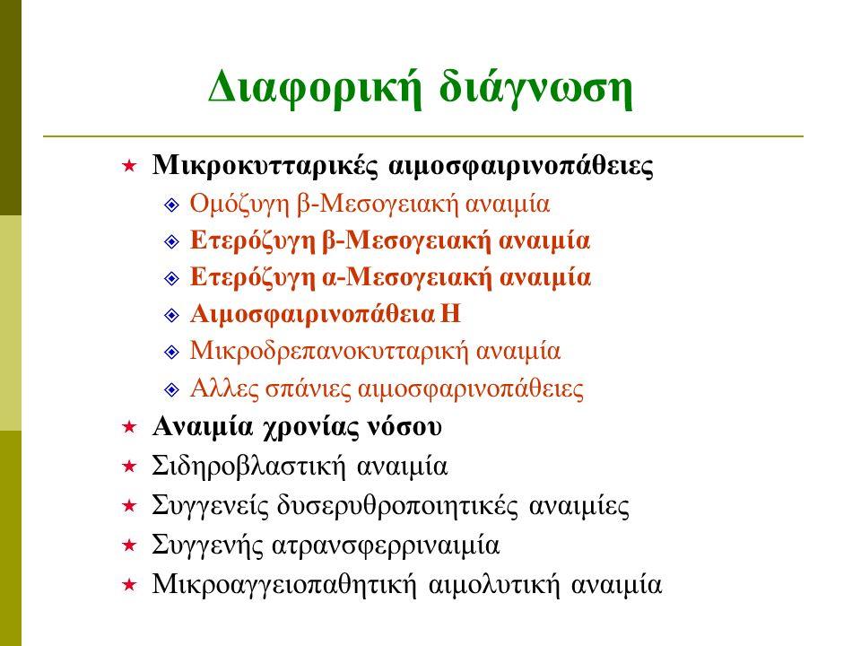 Διαφορική διάγνωση  Μικροκυτταρικές αιμοσφαιρινοπάθειες  Ομόζυγη β-Μεσογειακή αναιμία  Ετερόζυγη β-Μεσογειακή αναιμία  Ετερόζυγη α-Μεσογειακή αναιμία  Αιμοσφαιρινοπάθεια Η  Μικροδρεπανοκυτταρική αναιμία  Αλλες σπάνιες αιμοσφαρινοπάθειες  Αναιμία χρονίας νόσου  Σιδηροβλαστική αναιμία  Συγγενείς δυσερυθροποιητικές αναιμίες  Συγγενής ατρανσφερριναιμία  Μικροαγγειοπαθητική αιμολυτική αναιμία