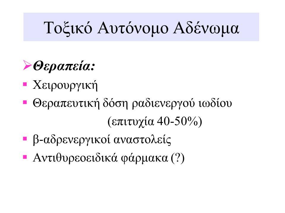 Τοξικό Αυτόνομο Αδένωμα  Θεραπεία:  Χειρουργική  Θεραπευτική δόση ραδιενεργού ιωδίου (επιτυχία 40-50%)  β-αδρενεργικοί αναστολείς  Αντιθυρεοειδικ