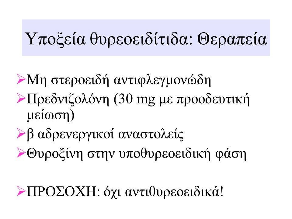 Υποξεία θυρεοειδίτιδα: Θεραπεία  Μη στεροειδή αντιφλεγμονώδη  Πρεδνιζολόνη (30 mg με προοδευτική μείωση)  β αδρενεργικοί αναστολείς  Θυροξίνη στην