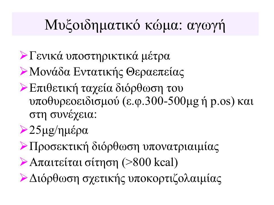Μυξοιδηματικό κώμα: αγωγή  Γενικά υποστηρικτικά μέτρα  Μονάδα Εντατικής Θεραεπείας  Επιθετική ταχεία διόρθωση του υποθυρεοειδισμού (ε.φ.300-500μg ή