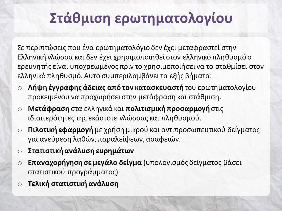Στάθμιση ερωτηματολογίου Σε περιπτώσεις που ένα ερωτηματολόγιο δεν έχει μεταφραστεί στην Ελληνική γλώσσα και δεν έχει χρησιμοποιηθεί στον ελληνικό πληθυσμό ο ερευνητής είναι υποχρεωμένος πριν το χρησιμοποιήσει να το σταθμίσει στον ελληνικό πληθυσμό.