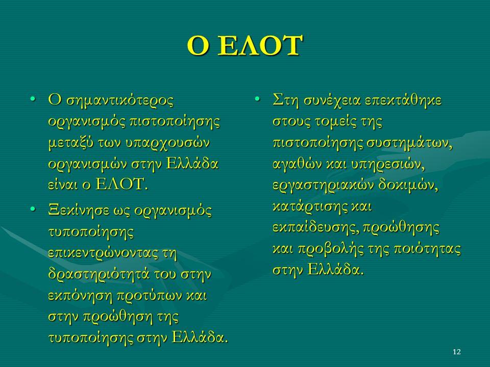 12 Ο ΕΛΟΤ Ο σημαντικότερος οργανισμός πιστοποίησης μεταξύ των υπαρχουσών οργανισμών στην Ελλάδα είναι ο ΕΛΟΤ.Ο σημαντικότερος οργανισμός πιστοποίησης μεταξύ των υπαρχουσών οργανισμών στην Ελλάδα είναι ο ΕΛΟΤ.