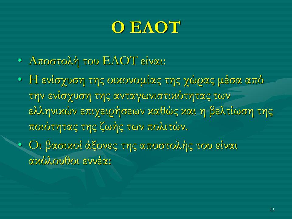 13 Ο ΕΛΟΤ Αποστολή του ΕΛΟΤ είναι:Αποστολή του ΕΛΟΤ είναι: Η ενίσχυση της οικονομίας της χώρας μέσα από την ενίσχυση της ανταγωνιστικότητας των ελληνικών επιχειρήσεων καθώς και η βελτίωση της ποιότητας της ζωής των πολιτών.Η ενίσχυση της οικονομίας της χώρας μέσα από την ενίσχυση της ανταγωνιστικότητας των ελληνικών επιχειρήσεων καθώς και η βελτίωση της ποιότητας της ζωής των πολιτών.