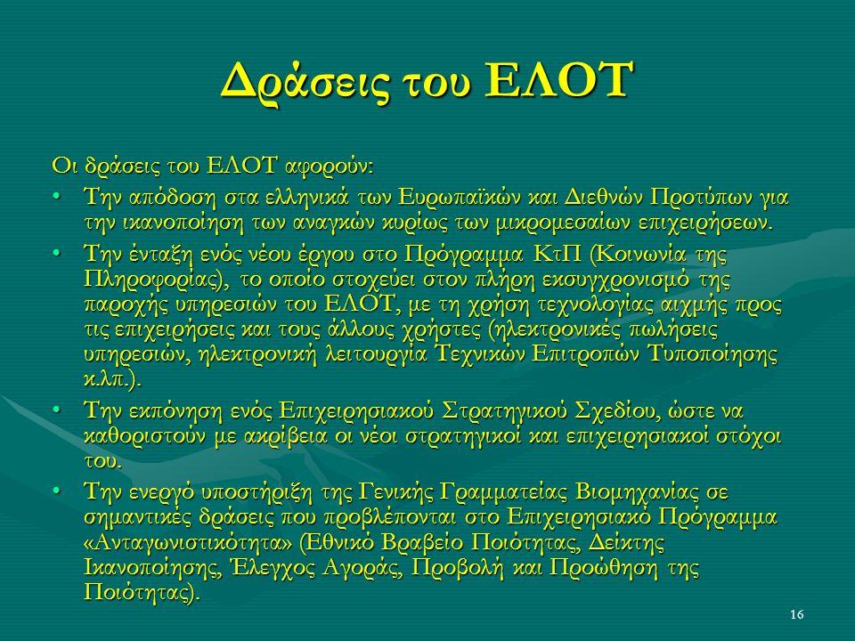16 Δράσεις του ΕΛΟΤ Οι δράσεις του ΕΛΟΤ αφορούν: Την απόδοση στα ελληνικά των Ευρωπαϊκών και Διεθνών Προτύπων για την ικανοποίηση των αναγκών κυρίως των μικρομεσαίων επιχειρήσεων.Την απόδοση στα ελληνικά των Ευρωπαϊκών και Διεθνών Προτύπων για την ικανοποίηση των αναγκών κυρίως των μικρομεσαίων επιχειρήσεων.