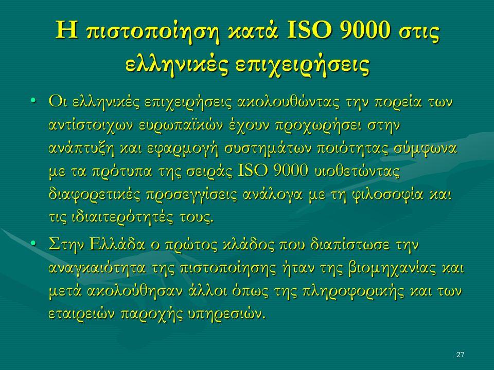 27 Η πιστοποίηση κατά ISO 9000 στις ελληνικές επιχειρήσεις Οι ελληνικές επιχειρήσεις ακολουθώντας την πορεία των αντίστοιχων ευρωπαϊκών έχουν προχωρήσει στην ανάπτυξη και εφαρμογή συστημάτων ποιότητας σύμφωνα με τα πρότυπα της σειράς ISO 9000 υιοθετώντας διαφορετικές προσεγγίσεις ανάλογα με τη φιλοσοφία και τις ιδιαιτερότητές τους.Οι ελληνικές επιχειρήσεις ακολουθώντας την πορεία των αντίστοιχων ευρωπαϊκών έχουν προχωρήσει στην ανάπτυξη και εφαρμογή συστημάτων ποιότητας σύμφωνα με τα πρότυπα της σειράς ISO 9000 υιοθετώντας διαφορετικές προσεγγίσεις ανάλογα με τη φιλοσοφία και τις ιδιαιτερότητές τους.