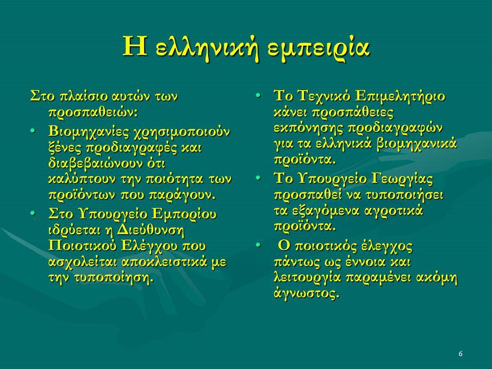 6 Η ελληνική εμπειρία Στο πλαίσιο αυτών των προσπαθειών: Βιομηχανίες χρησιμοποιούν ξένες προδιαγραφές και διαβεβαιώνουν ότι καλύπτουν την ποιότητα των προϊόντων που παράγουν.Βιομηχανίες χρησιμοποιούν ξένες προδιαγραφές και διαβεβαιώνουν ότι καλύπτουν την ποιότητα των προϊόντων που παράγουν.