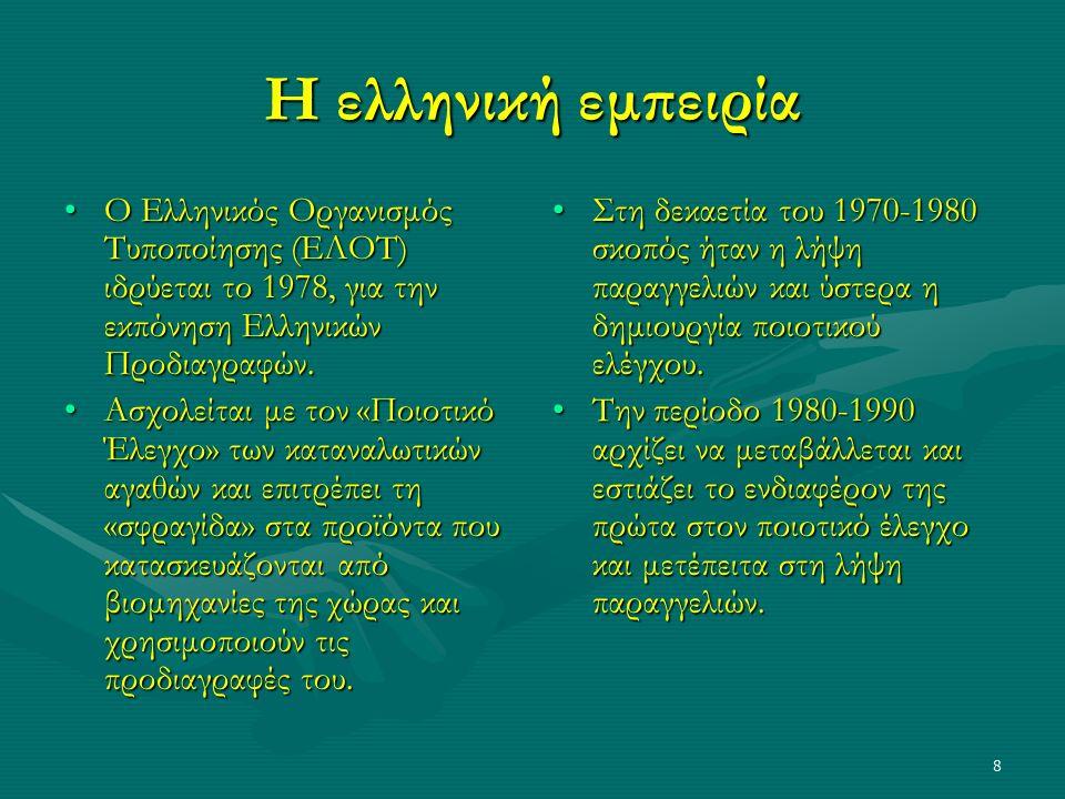 8 Η ελληνική εμπειρία Ο Ελληνικός Οργανισμός Τυποποίησης (ΕΛΟΤ) ιδρύεται το 1978, για την εκπόνηση Ελληνικών Προδιαγραφών.Ο Ελληνικός Οργανισμός Τυποποίησης (ΕΛΟΤ) ιδρύεται το 1978, για την εκπόνηση Ελληνικών Προδιαγραφών.
