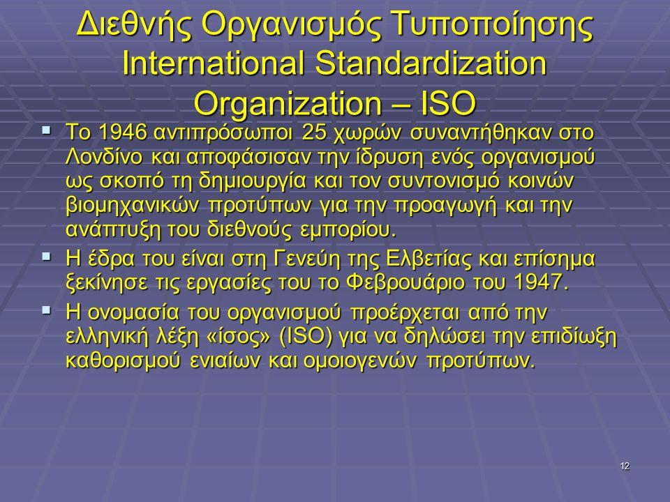 12 Διεθνής Οργανισμός Τυποποίησης International Standardization Organization – ISO  To 1946 αντιπρόσωποι 25 χωρών συναντήθηκαν στο Λονδίνο και αποφάσ