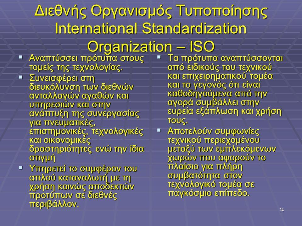 14 Διεθνής Οργανισμός Τυποποίησης International Standardization Organization – ISO  Αναπτύσσει πρότυπα στους τομείς της τεχνολογίας.  Συνεισφέρει στ
