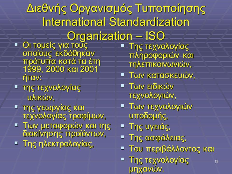15 Διεθνής Οργανισμός Τυποποίησης International Standardization Organization – ISO  Οι τομείς για τους οποίους εκδόθηκαν πρότυπα κατά τα έτη 1999, 2000 και 2001 ήταν:  της τεχνολογίας υλικών, υλικών,  της γεωργίας και τεχνολογίας τροφίμων,  Των μεταφορών και της διακίνησης προϊόντων,  Της ηλεκτρολογίας,  Της τεχνολογίας πληροφοριών και τηλεπικοινωνιών,  Των κατασκευών,  Των ειδικών τεχνολογιών,  Των τεχνολογιών υποδομής,  Της υγειάς,  Της ασφάλειας,  Του περιβάλλοντος και  Της τεχνολογίας μηχανών.