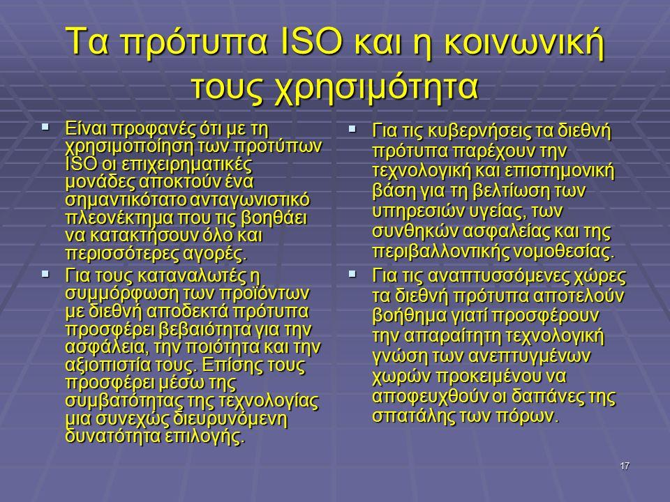17 Τα πρότυπα ISO και η κοινωνική τους χρησιμότητα  Είναι προφανές ότι με τη χρησιμοποίηση των προτύπων ISO οι επιχειρηματικές μονάδες αποκτούν ένα σ
