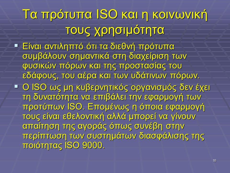 18 Τα πρότυπα ISO και η κοινωνική τους χρησιμότητα  Είναι αντιληπτό ότι τα διεθνή πρότυπα συμβάλουν σημαντικά στη διαχείριση των φυσικών πόρων και τη