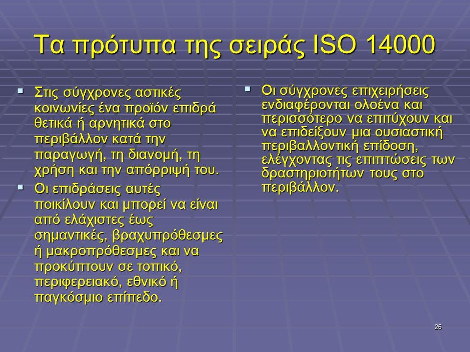 26 Τα πρότυπα της σειράς ISO 14000  Στις σύγχρονες αστικές κοινωνίες ένα προϊόν επιδρά θετικά ή αρνητικά στο περιβάλλον κατά την παραγωγή, τη διανομή, τη χρήση και την απόρριψή του.