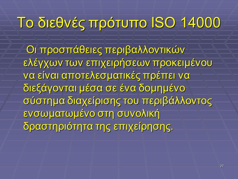 27 Το διεθνές πρότυπο ISO 14000 Οι προσπάθειες περιβαλλοντικών ελέγχων των επιχειρήσεων προκειμένου να είναι αποτελεσματικές πρέπει να διεξάγονται μέσ