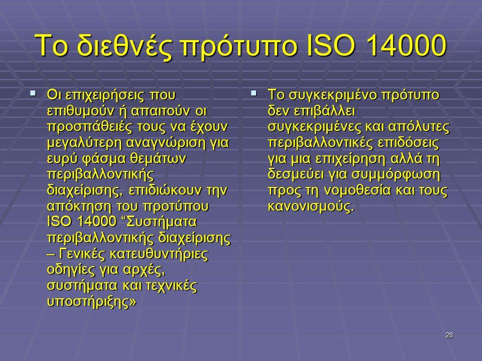 28 Το διεθνές πρότυπο ISO 14000  Οι επιχειρήσεις που επιθυμούν ή απαιτούν οι προσπάθειές τους να έχουν μεγαλύτερη αναγνώριση για ευρύ φάσμα θεμάτων π